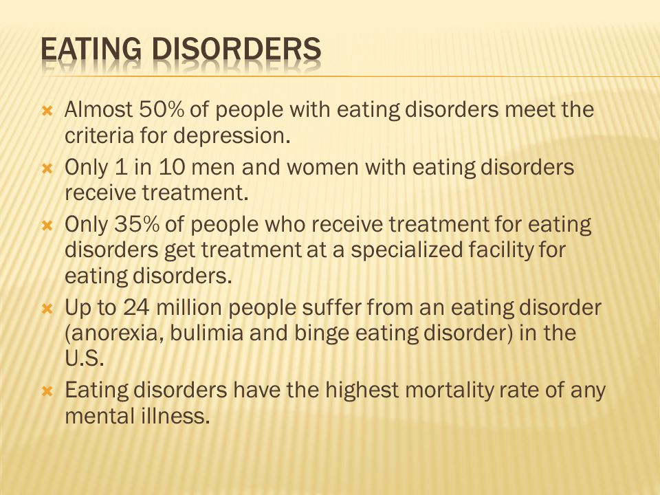 Almost 50% of people with eating disorders meet the criteria for depression. Only 1 in 10 men and women with eating disorders receive treatment. Only