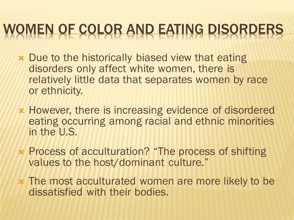 Due to the historically biased view that eating disorders only affect white women, there is relatively little data that separates women by race or eth