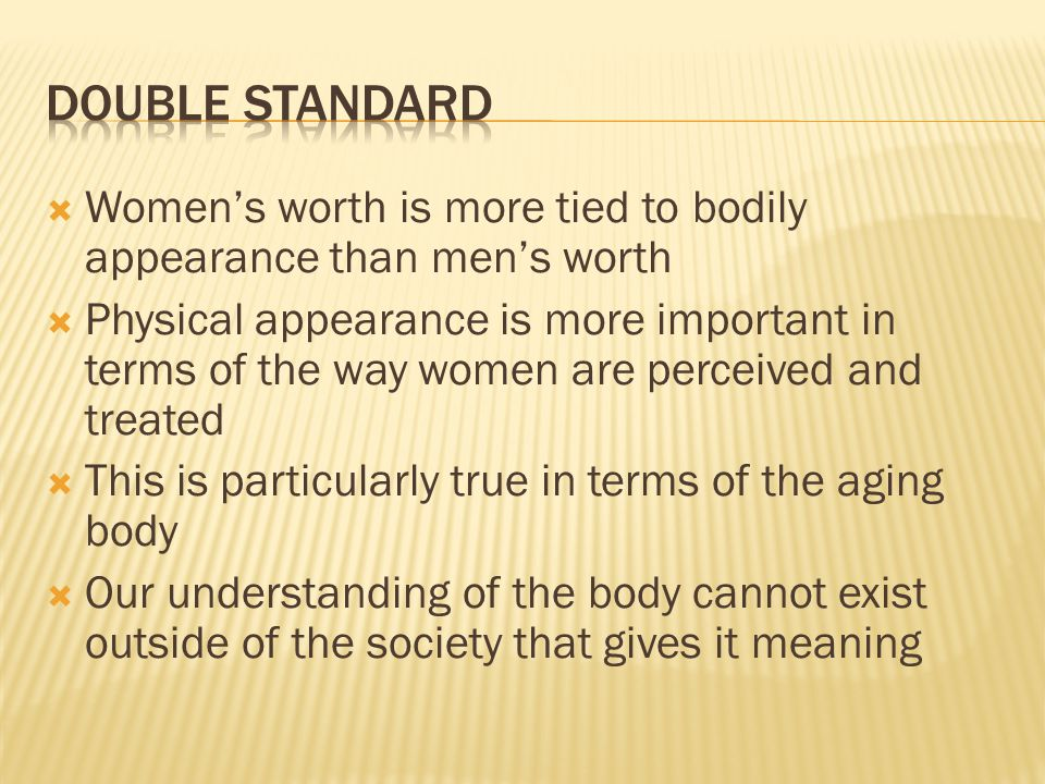 Womens worth is more tied to bodily appearance than mens worth Physical appearance is more important in terms of the way women are perceived and treat
