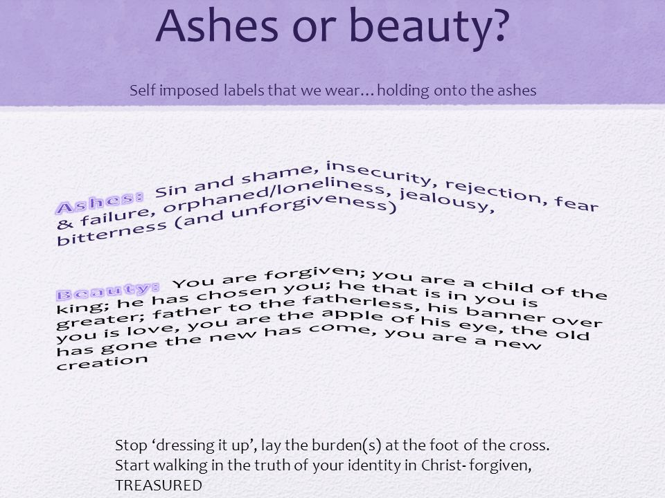 Ashes or beauty.