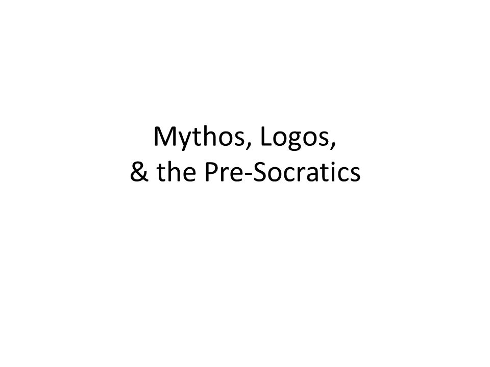 Mythos, Logos, & the Pre-Socratics