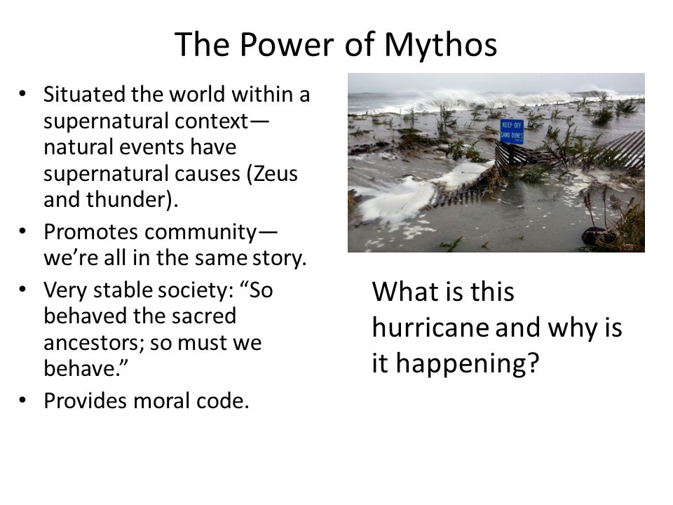 The Power of Mythos Situated the world within a supernatural context natural events have supernatural causes (Zeus and thunder). Promotes community we