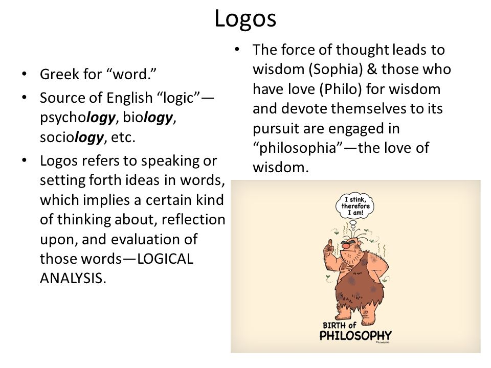 Logos Greek for word. Source of English logic psychology, biology, sociology, etc. Logos refers to speaking or setting forth ideas in words, which imp