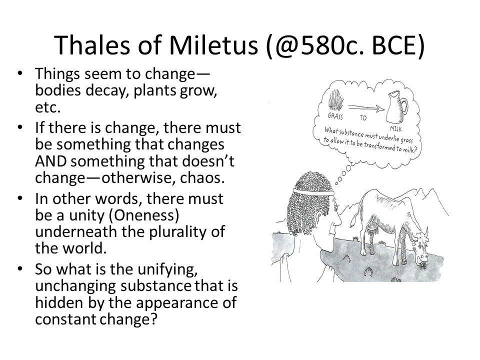 Thales of Miletus (@580c. BCE) Things seem to change bodies decay, plants grow, etc. If there is change, there must be something that changes AND some