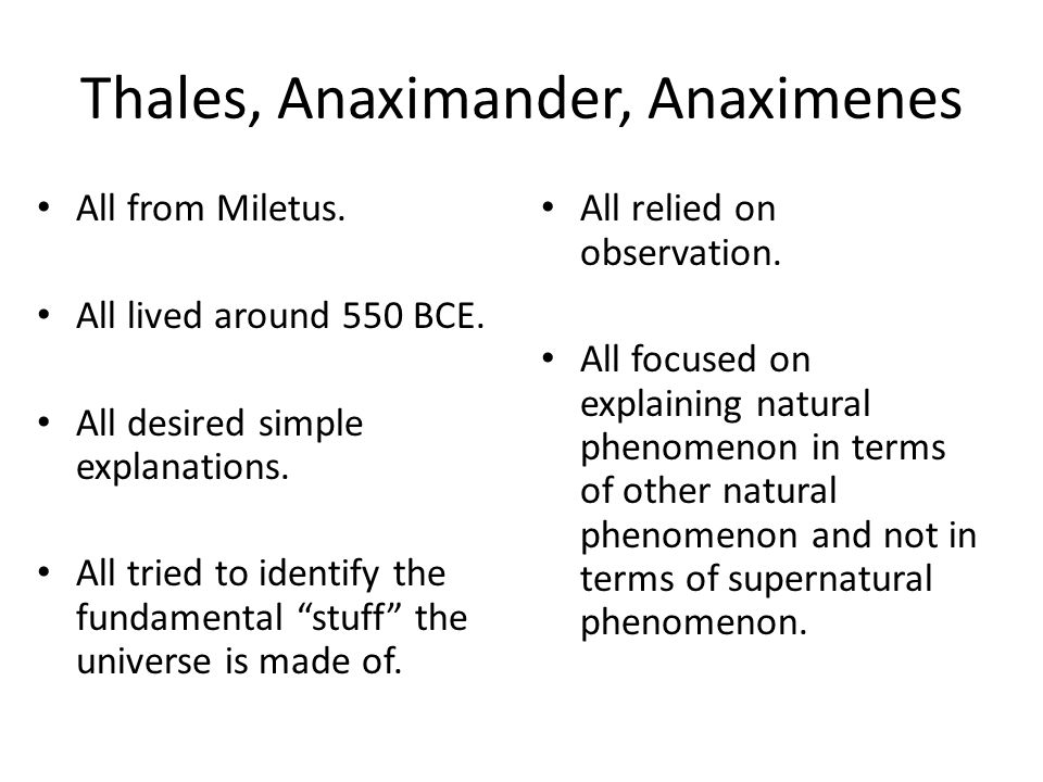 Thales, Anaximander, Anaximenes All from Miletus. All lived around 550 BCE. All desired simple explanations. All tried to identify the fundamental stu