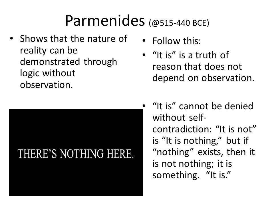 Parmenides (@515-440 BCE) Shows that the nature of reality can be demonstrated through logic without observation. Follow this: It is is a truth of rea