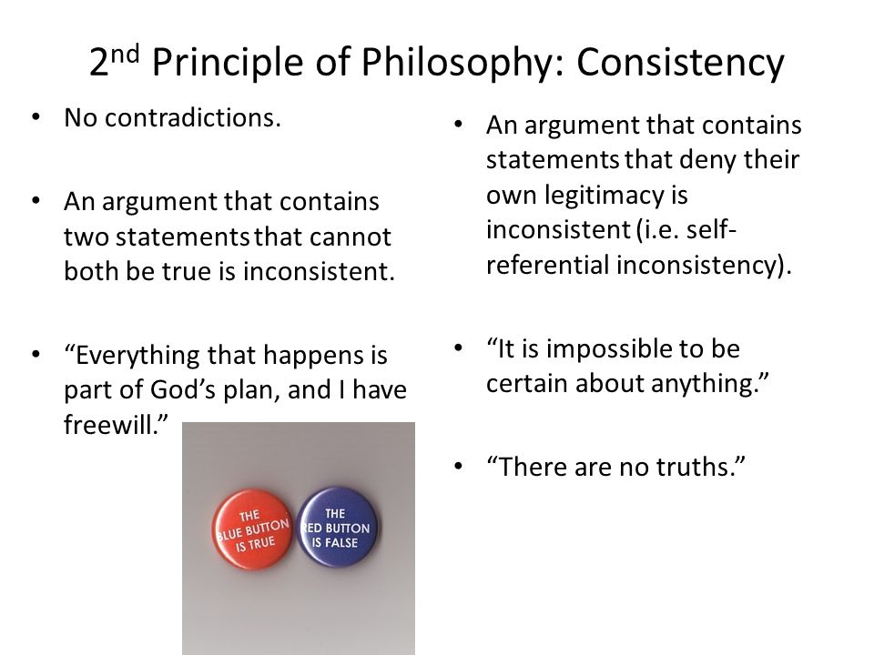2 nd Principle of Philosophy: Consistency No contradictions. An argument that contains two statements that cannot both be true is inconsistent. Everyt