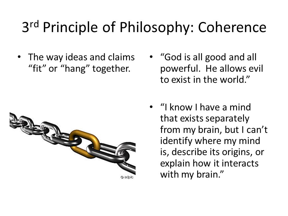 3 rd Principle of Philosophy: Coherence The way ideas and claims fit or hang together. God is all good and all powerful. He allows evil to exist in th