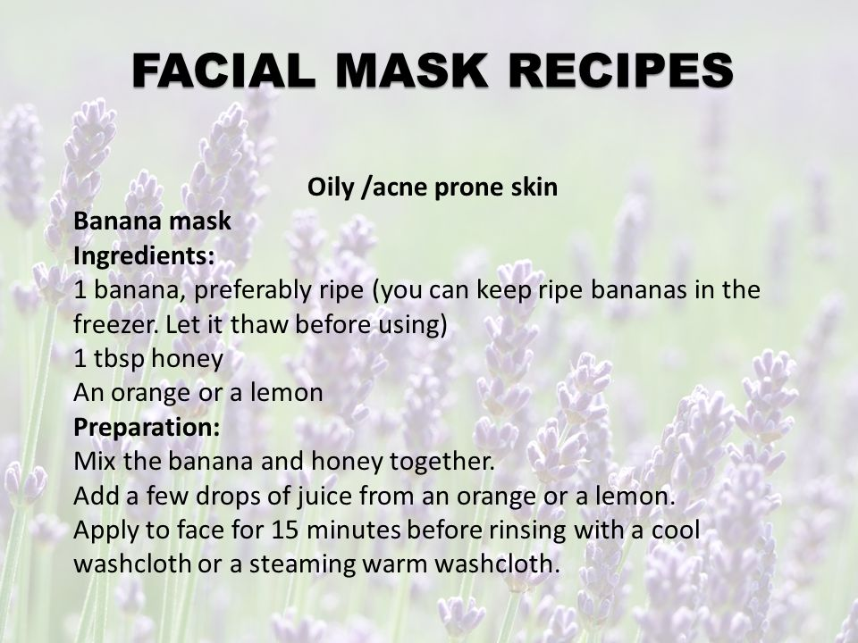 FACIAL MASK RECIPES All Skin Types Oatmeal and Yogurt Mask 1 tbsp oatmeal, finely ground 1 tbsp live, organic plain yogurt A few drops of honey Preparation: Add the yogurt to the oatmeal in a small bowl and mix together.
