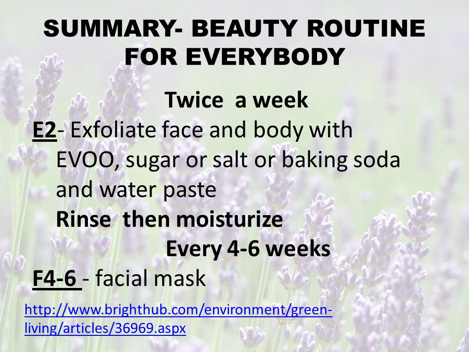 SUMMARY- BEAUTY ROUTINE FOR EVERYBODY http://www.greenlivingonline.com/article/what-normal-daily-beauty-routine DAILY C7- Cleanse- get rid of makeup, sweat, oil and dirt before bed.