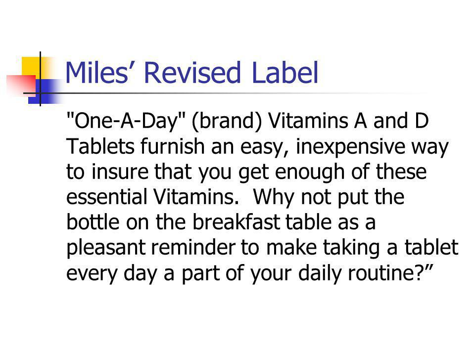 Miles Revised Label One-A-Day (brand) Vitamins A and D Tablets furnish an easy, inexpensive way to insure that you get enough of these essential Vitamins.