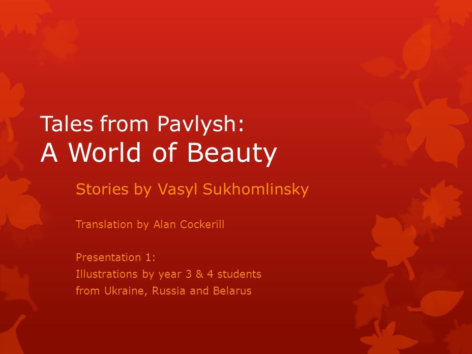 Tales from Pavlysh: A World of Beauty Stories by Vasyl Sukhomlinsky Translation by Alan Cockerill Presentation 1: Illustrations by year 3 & 4 students from Ukraine, Russia and Belarus