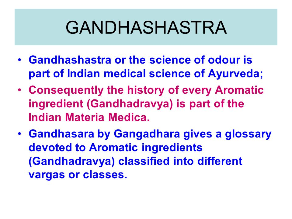 GANDHASHASTRA Gandhashastra or the science of odour is part of Indian medical science of Ayurveda; Consequently the history of every Aromatic ingredient (Gandhadravya) is part of the Indian Materia Medica.