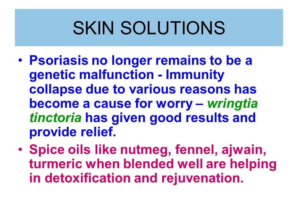 SKIN SOLUTIONS Psoriasis no longer remains to be a genetic malfunction - Immunity collapse due to various reasons has become a cause for worry – wringtia tinctoria has given good results and provide relief.
