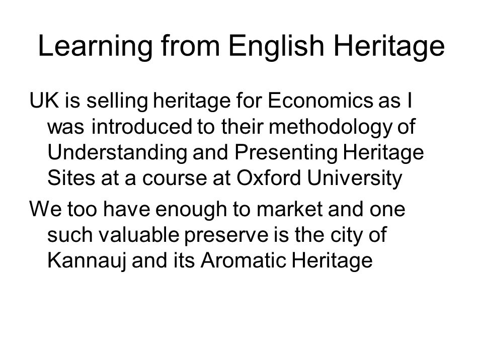 Learning from English Heritage UK is selling heritage for Economics as I was introduced to their methodology of Understanding and Presenting Heritage Sites at a course at Oxford University We too have enough to market and one such valuable preserve is the city of Kannauj and its Aromatic Heritage