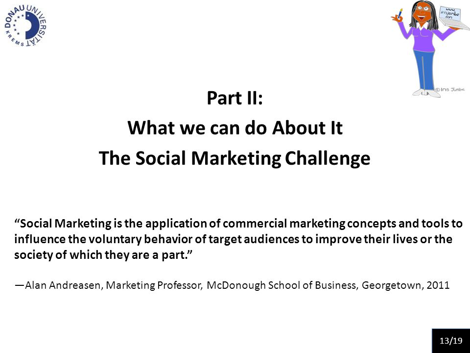 Part II: What we can do About It The Social Marketing Challenge Social Marketing is the application of commercial marketing concepts and tools to influence the voluntary behavior of target audiences to improve their lives or the society of which they are a part.