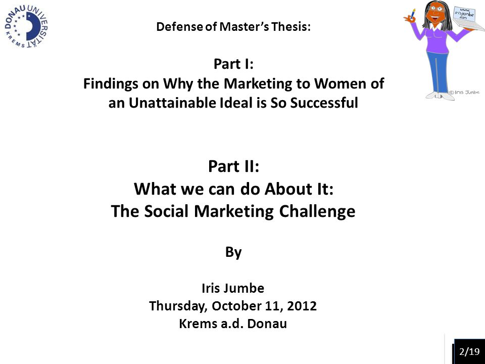 Defense of Masters Thesis: Part I: Findings on Why the Marketing to Women of an Unattainable Ideal is So Successful Part II: What we can do About It: The Social Marketing Challenge By Iris Jumbe Thursday, October 11, 2012 Krems a.d.