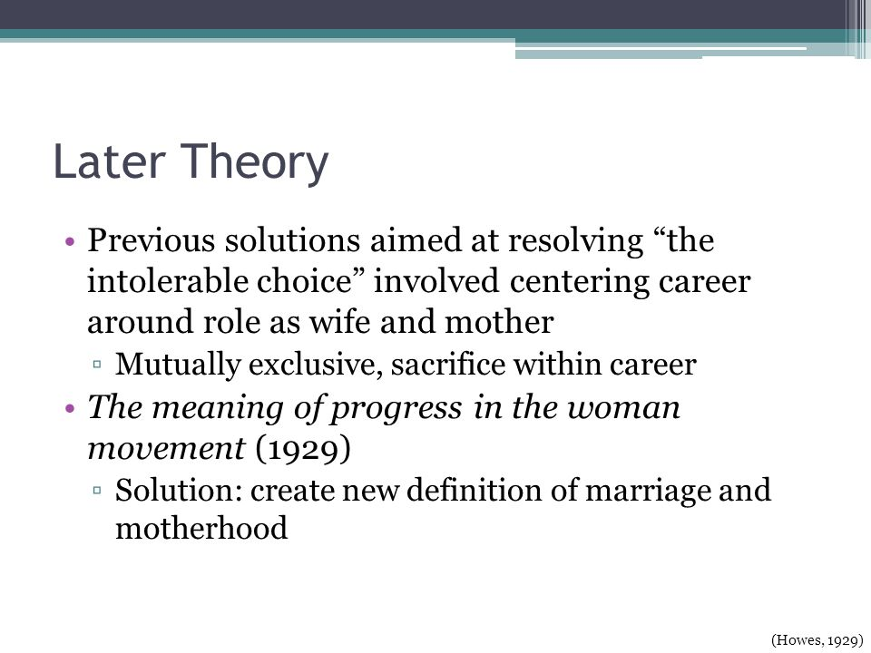 Later Theory Previous solutions aimed at resolving the intolerable choice involved centering career around role as wife and mother Mutually exclusive, sacrifice within career The meaning of progress in the woman movement (1929) Solution: create new definition of marriage and motherhood (Howes, 1929)