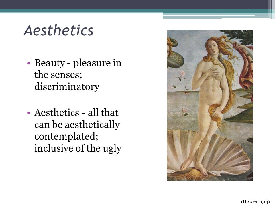 Aesthetics Beauty - pleasure in the senses; discriminatory Aesthetics - all that can be aesthetically contemplated; inclusive of the ugly (Howes, 1914)