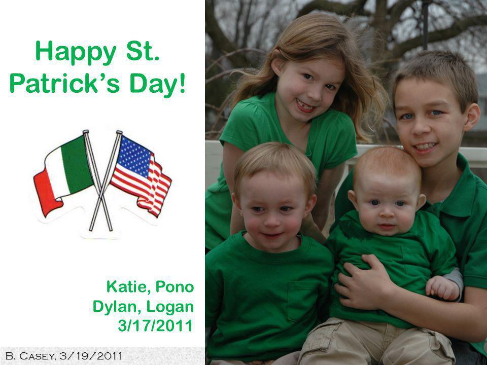B. Casey, 3/19/2011 13 Happy St. Patricks Day! Katie, Pono Dylan, Logan 3/17/2011