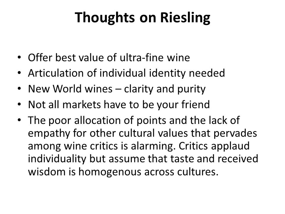 Thoughts on Riesling Offer best value of ultra-fine wine Articulation of individual identity needed New World wines – clarity and purity Not all markets have to be your friend The poor allocation of points and the lack of empathy for other cultural values that pervades among wine critics is alarming.