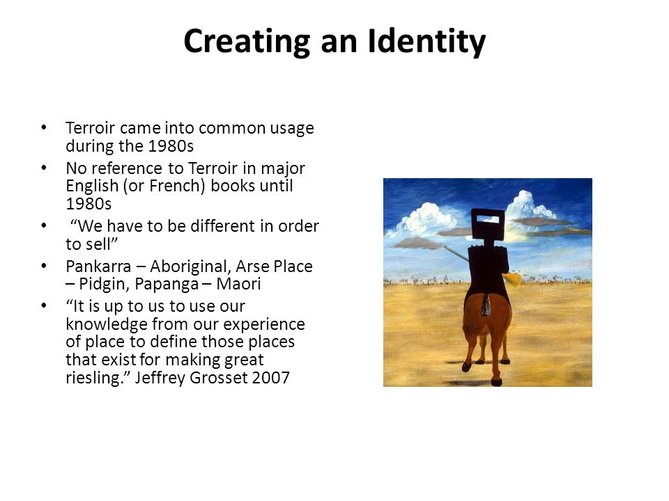 Creating an Identity Terroir came into common usage during the 1980s No reference to Terroir in major English (or French) books until 1980s We have to be different in order to sell Pankarra – Aboriginal, Arse Place – Pidgin, Papanga – Maori It is up to us to use our knowledge from our experience of place to define those places that exist for making great riesling.