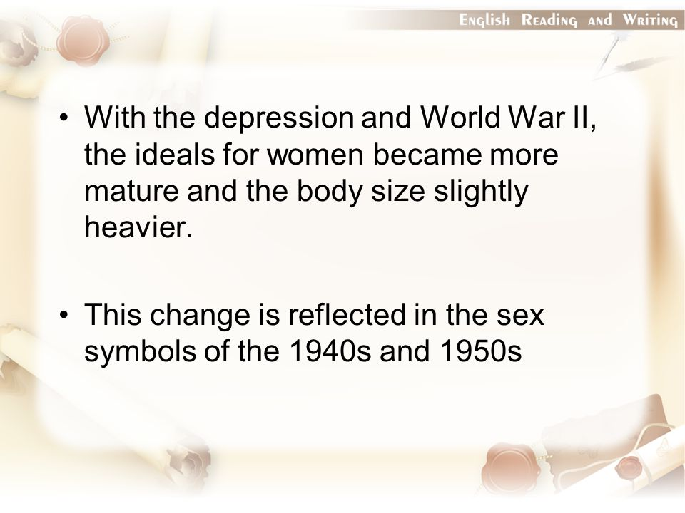With the depression and World War II, the ideals for women became more mature and the body size slightly heavier.