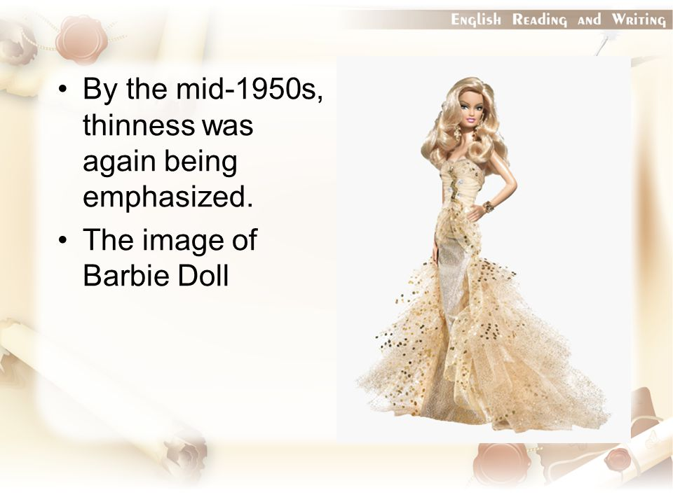 By the mid-1950s, thinness was again being emphasized. The image of Barbie Doll