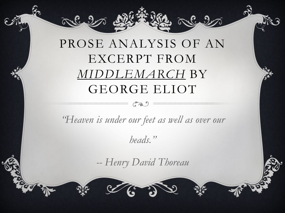 PROSE ANALYSIS OF AN EXCERPT FROM MIDDLEMARCH BY GEORGE ELIOT Heaven is under our feet as well as over our heads. -- Henry David Thoreau