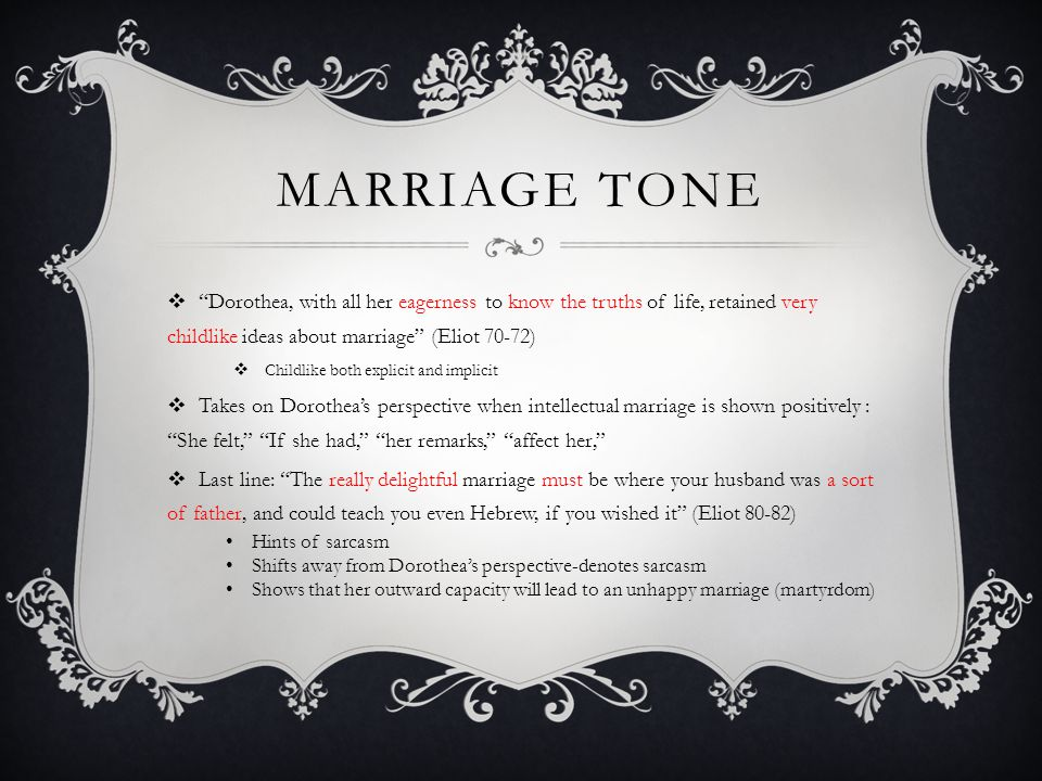 MARRIAGE TONE Dorothea, with all her eagerness to know the truths of life, retained very childlike ideas about marriage (Eliot 70-72) Childlike both e