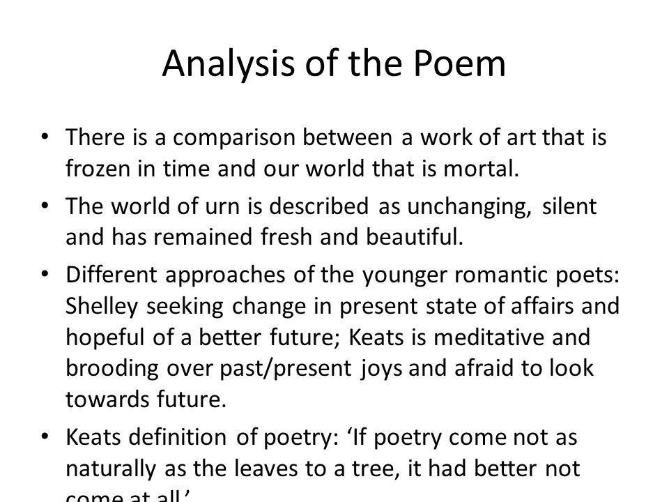 Analysis of the Poem There is a comparison between a work of art that is frozen in time and our world that is mortal. The world of urn is described as