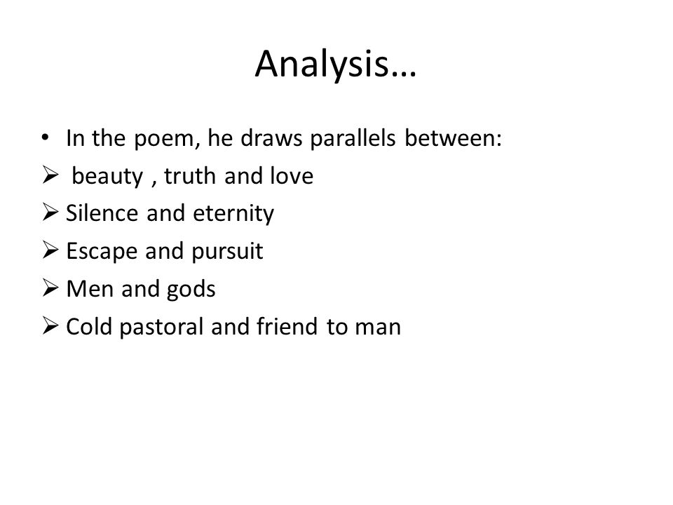 Analysis… In the poem, he draws parallels between: beauty, truth and love Silence and eternity Escape and pursuit Men and gods Cold pastoral and frien