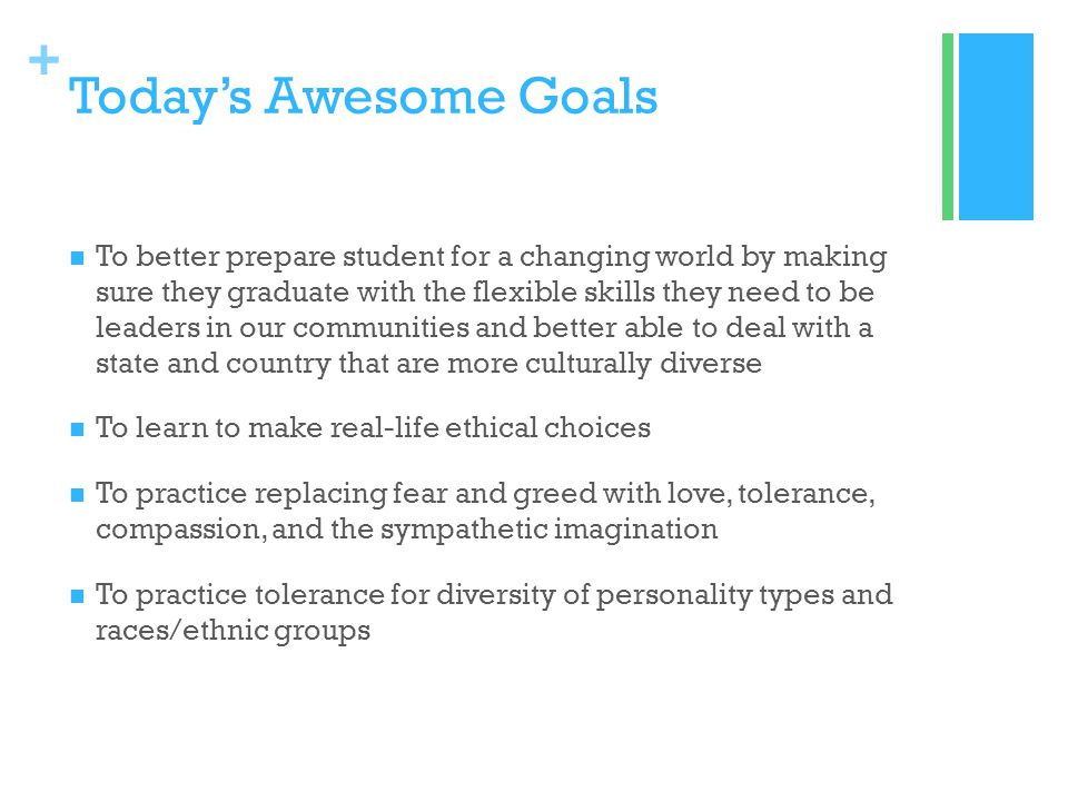 + Todays Awesome Goals To better prepare student for a changing world by making sure they graduate with the flexible skills they need to be leaders in our communities and better able to deal with a state and country that are more culturally diverse To learn to make real-life ethical choices To practice replacing fear and greed with love, tolerance, compassion, and the sympathetic imagination To practice tolerance for diversity of personality types and races/ethnic groups