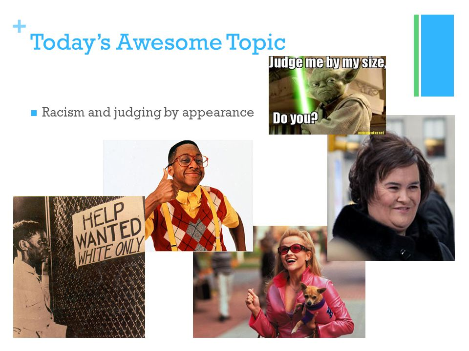 + Todays Awesome Topic Racism and judging by appearance