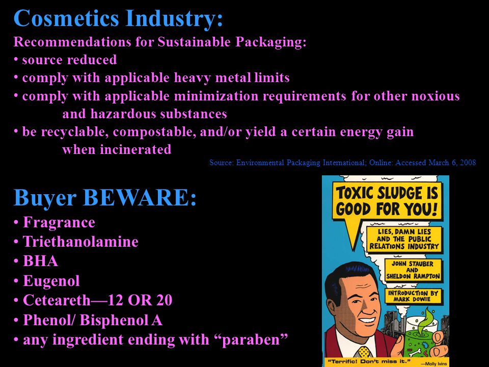 Cosmetics Industry: Recommendations for Sustainable Packaging: source reduced comply with applicable heavy metal limits comply with applicable minimization requirements for other noxious and hazardous substances be recyclable, compostable, and/or yield a certain energy gain when incinerated Source: Environmental Packaging International; Online: Accessed March 6, 2008 Buyer BEWARE: Fragrance Triethanolamine BHA Eugenol Ceteareth12 OR 20 Phenol/ Bisphenol A any ingredient ending with paraben