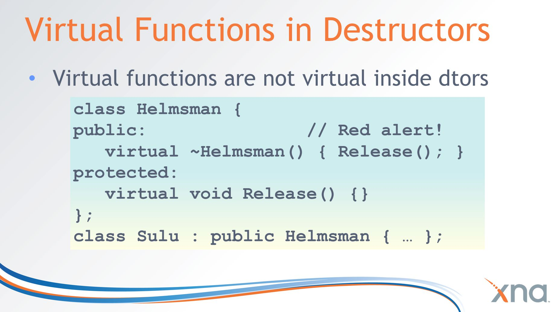 Virtual Functions in Destructors Virtual functions are not virtual inside dtors class Helmsman { public: // Red alert.