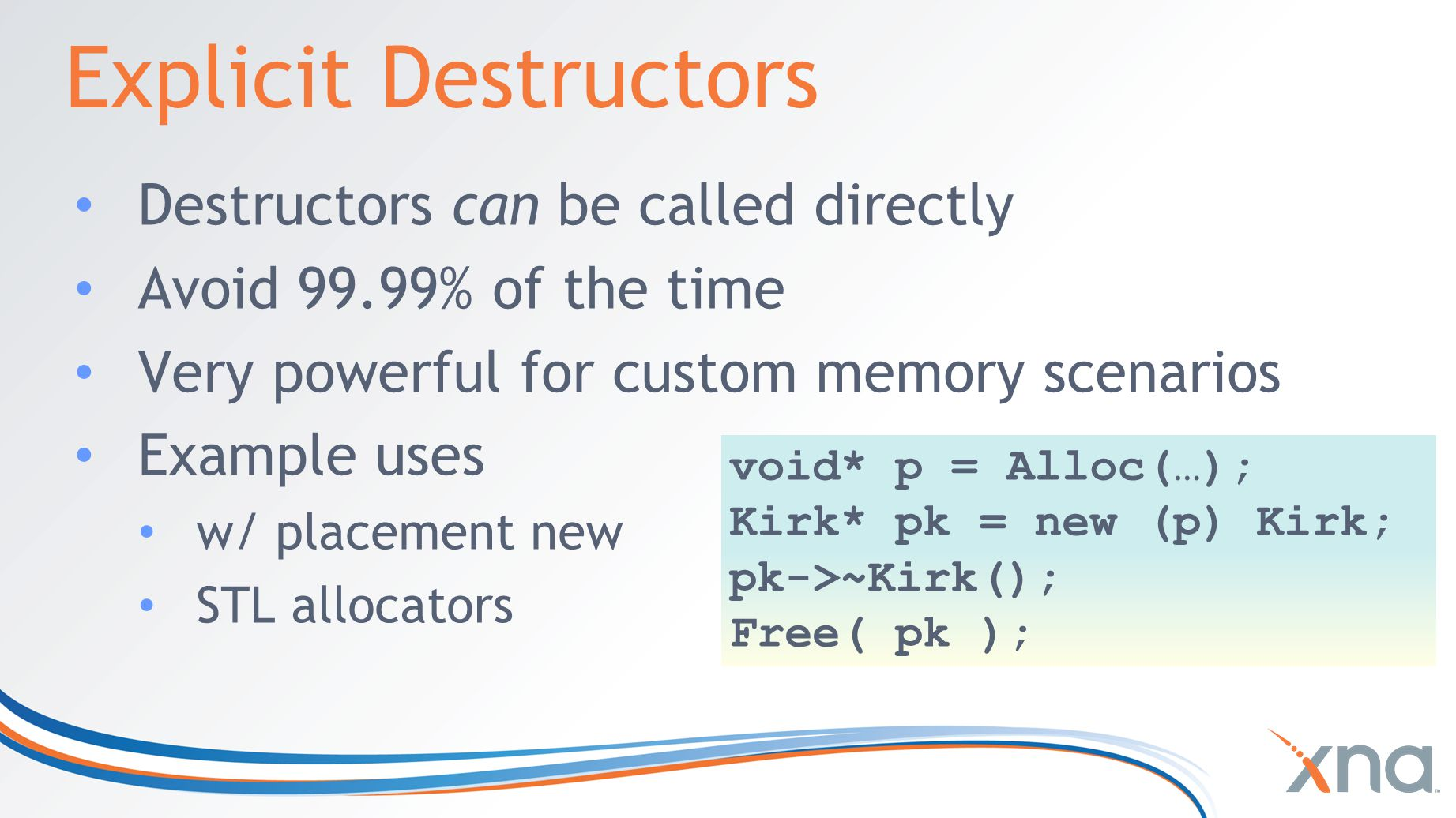 Explicit Destructors Destructors can be called directly Avoid 99.99% of the time Very powerful for custom memory scenarios Example uses w/ placement new STL allocators void* p = Alloc(…); Kirk* pk = new (p) Kirk; pk->~Kirk(); Free( pk );