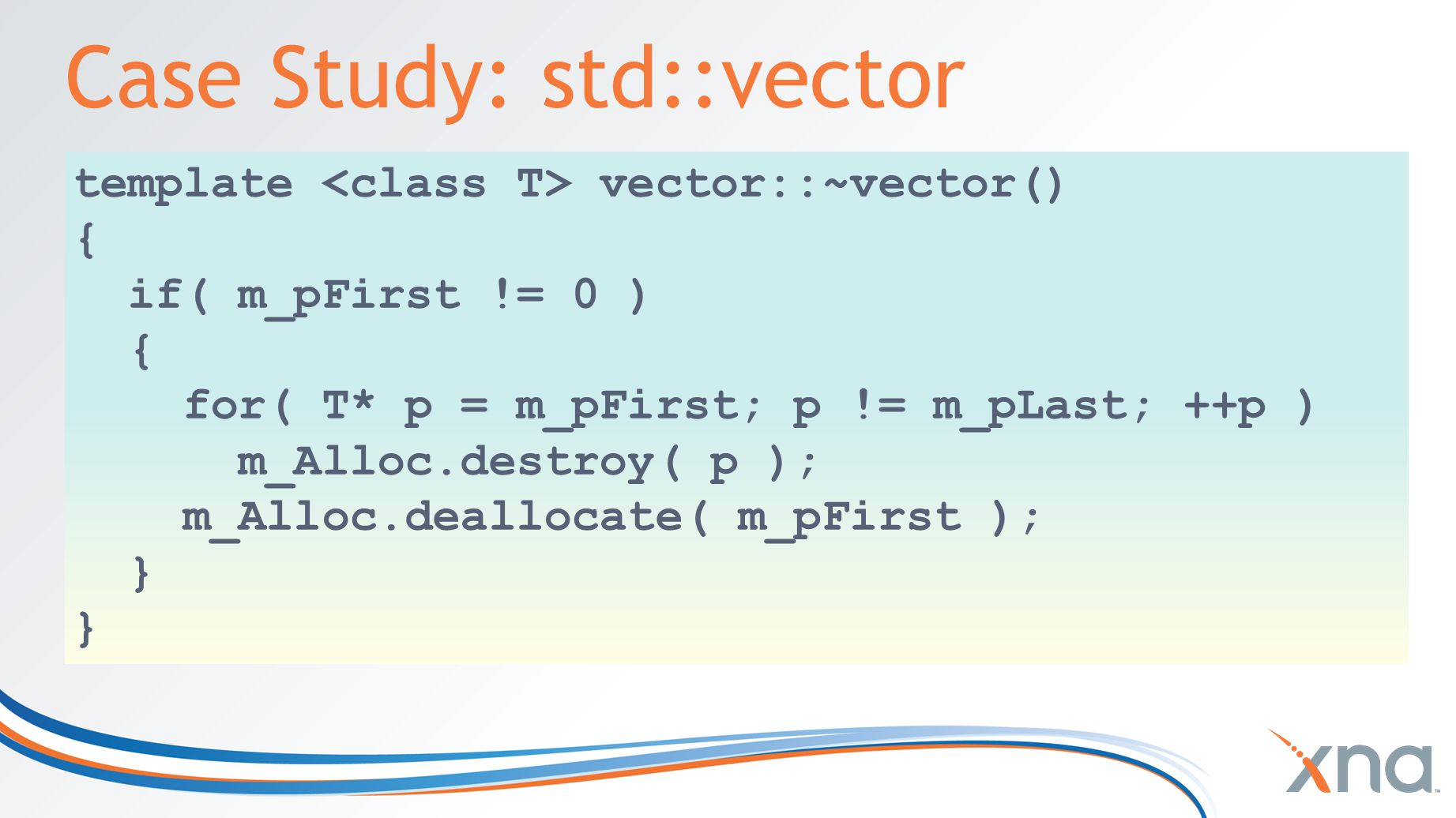 Case Study: std::vector template vector::~vector() { if( m_pFirst != 0 ) { for( T* p = m_pFirst; p != m_pLast; ++p ) m_Alloc.destroy( p ); m_Alloc.deallocate( m_pFirst ); }