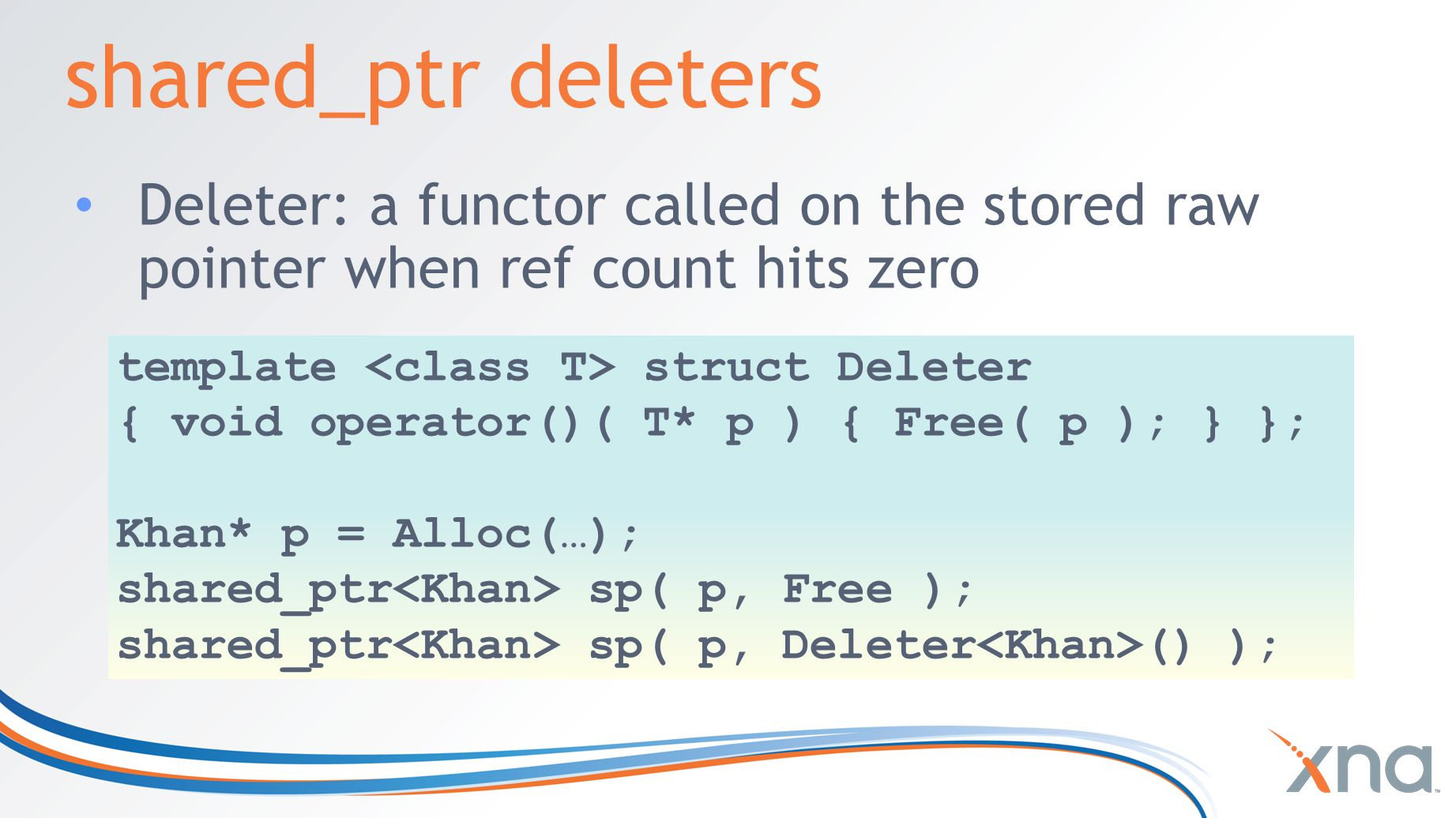 shared_ptr deleters Deleter: a functor called on the stored raw pointer when ref count hits zero template struct Deleter { void operator()( T* p ) { Free( p ); } }; Khan* p = Alloc(…); shared_ptr sp( p, Free ); shared_ptr sp( p, Deleter () );