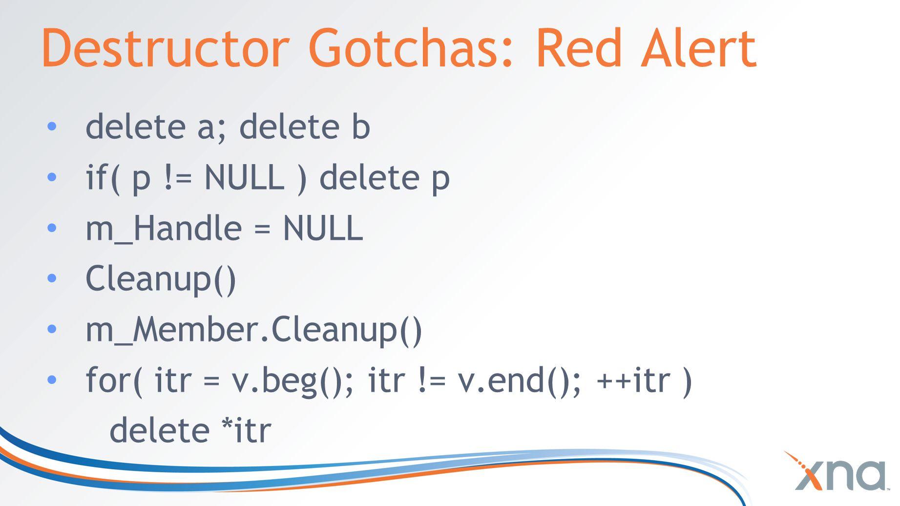 Destructor Gotchas: Red Alert delete a; delete b if( p != NULL ) delete p m_Handle = NULL Cleanup() m_Member.Cleanup() for( itr = v.beg(); itr != v.en