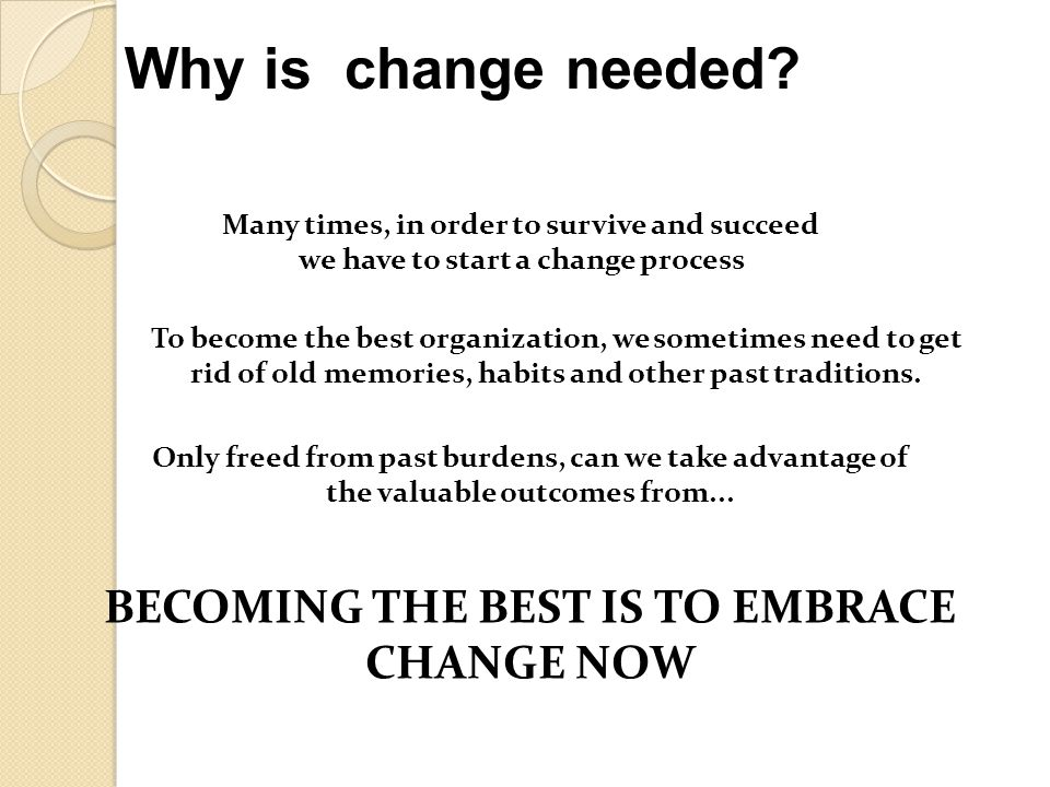 Many times, in order to survive and succeed we have to start a change process Why is change needed? BECOMING THE BEST IS TO EMBRACE CHANGE NOW To beco