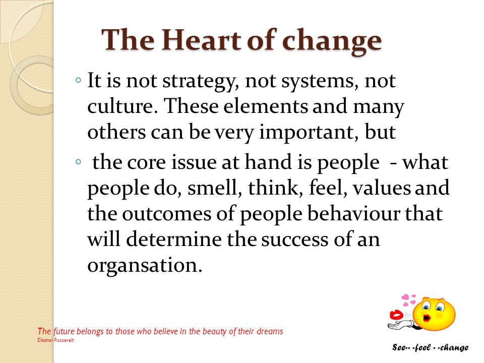 The Heart of change It is not strategy, not systems, not culture. These elements and many others can be very important, but the core issue at hand is
