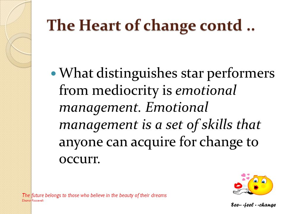 The Heart of change contd.. The Heart of change contd.. What distinguishes star performers from mediocrity is emotional management. Emotional manageme
