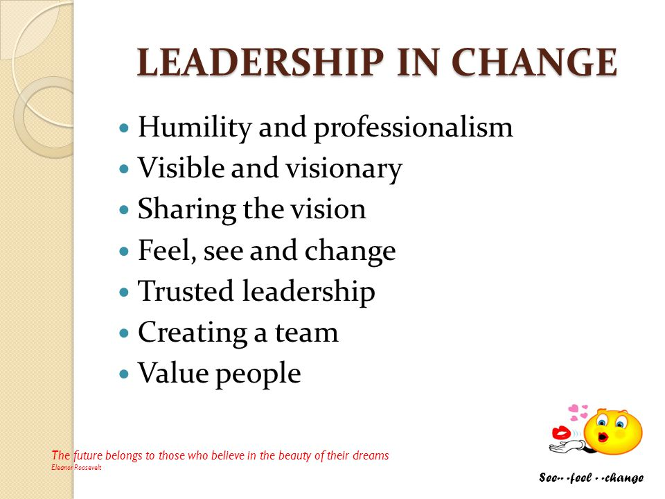 LEADERSHIP IN CHANGE Humility and professionalism Visible and visionary Sharing the vision Feel, see and change Trusted leadership Creating a team Val