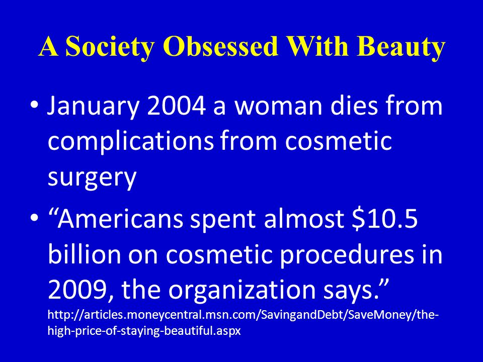 A Society Obsessed With Beauty January 2004 a woman dies from complications from cosmetic surgery Americans spent almost $10.5 billion on cosmetic procedures in 2009, the organization says.