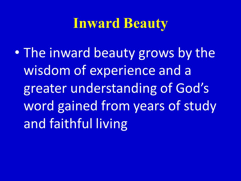 Inward Beauty The inward beauty grows by the wisdom of experience and a greater understanding of Gods word gained from years of study and faithful living