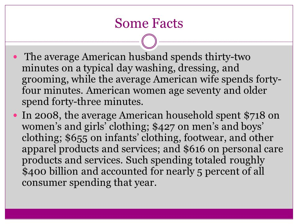 Some Facts The average American husband spends thirty-two minutes on a typical day washing, dressing, and grooming, while the average American wife spends forty- four minutes.