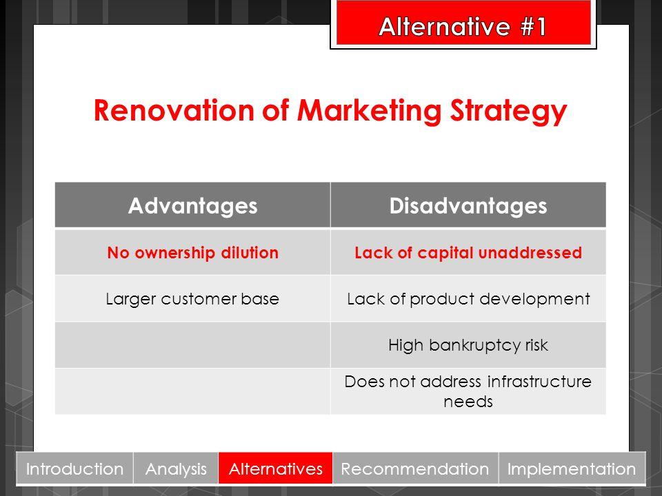 Renovation of Marketing Strategy AdvantagesDisadvantages No ownership dilutionLack of capital unaddressed Larger customer baseLack of product developm