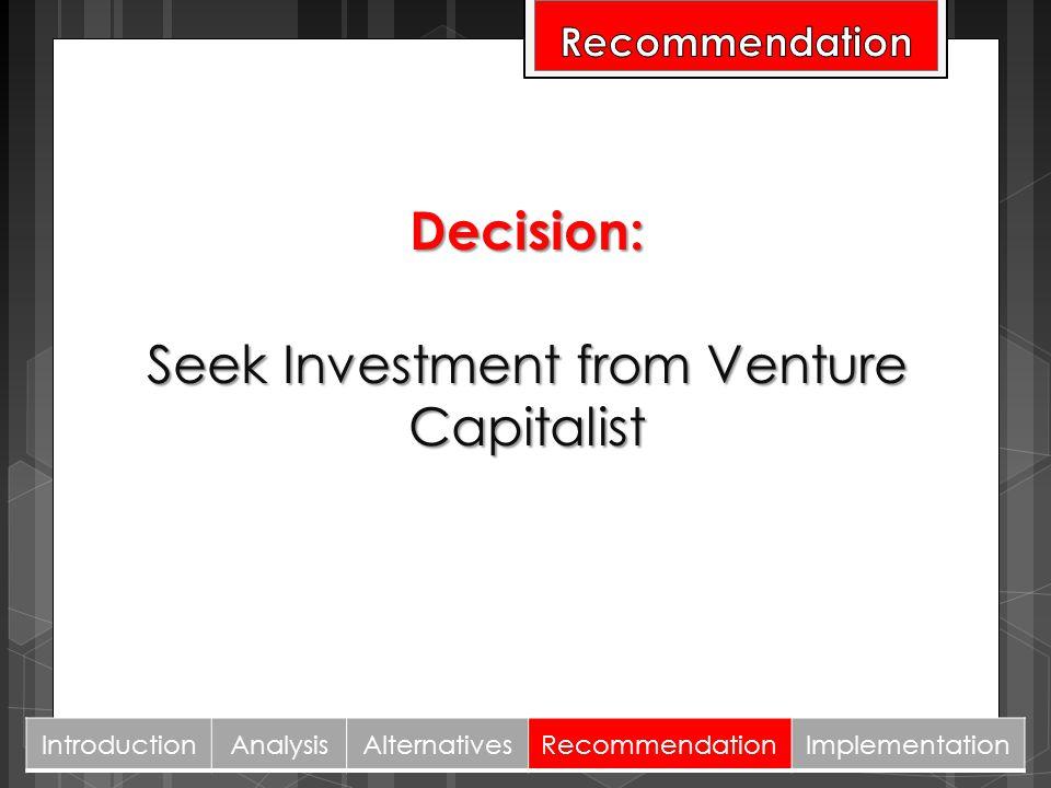 Decision: Seek Investment from Venture Capitalist IntroductionAnalysisAlternativesRecommendationImplementation