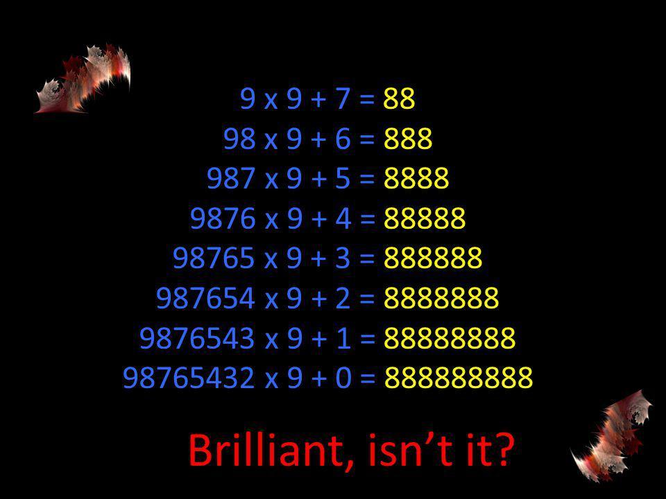 9 x 9 + 7 = 88 98 x 9 + 6 = 888 987 x 9 + 5 = 8888 9876 x 9 + 4 = 88888 98765 x 9 + 3 = 888888 987654 x 9 + 2 = 8888888 9876543 x 9 + 1 = 88888888 98765432 x 9 + 0 = 888888888 Brilliant, isnt it?